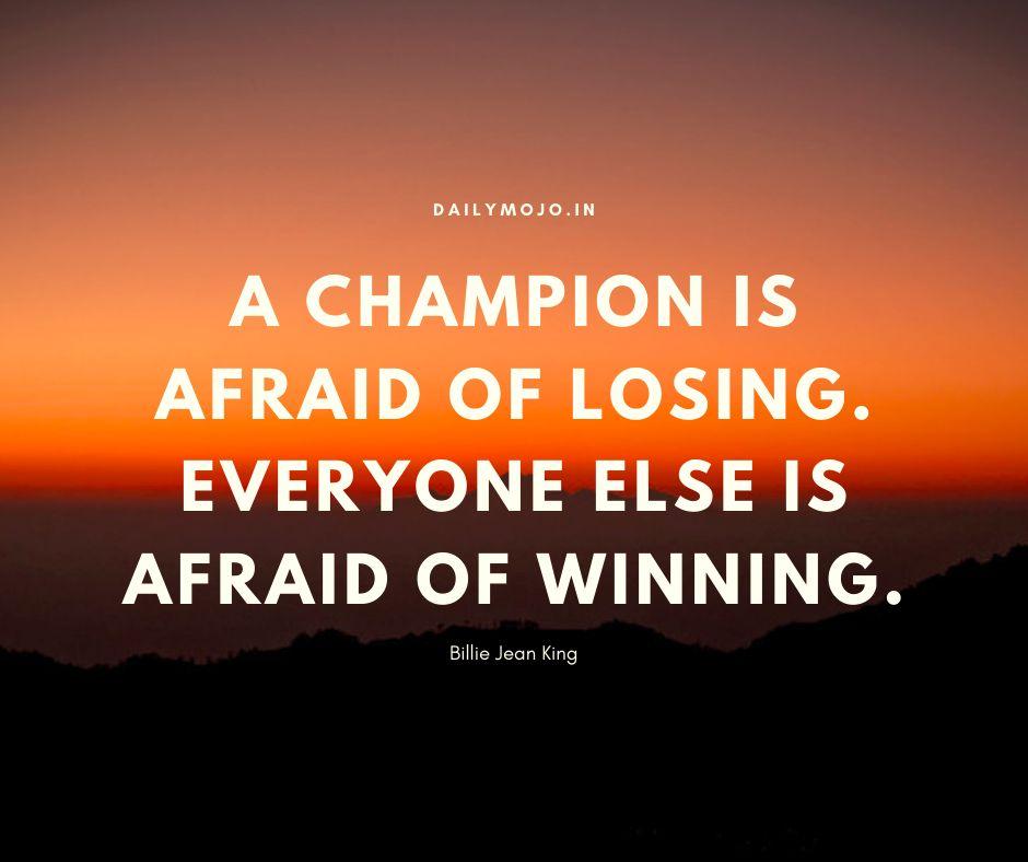 A champion is afraid of losing. Everyone else is afraid of winning.