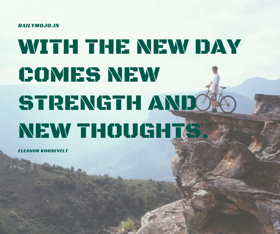 With the new day comes new strength and new thoughts.