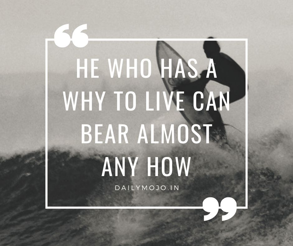 He who has a why to live can bear almost any how.