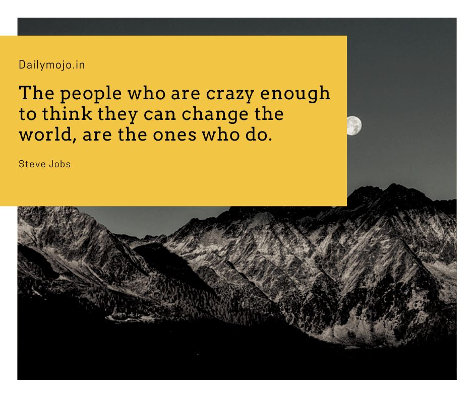 The people, who are crazy enough to think they can change the world, are the ones who do.