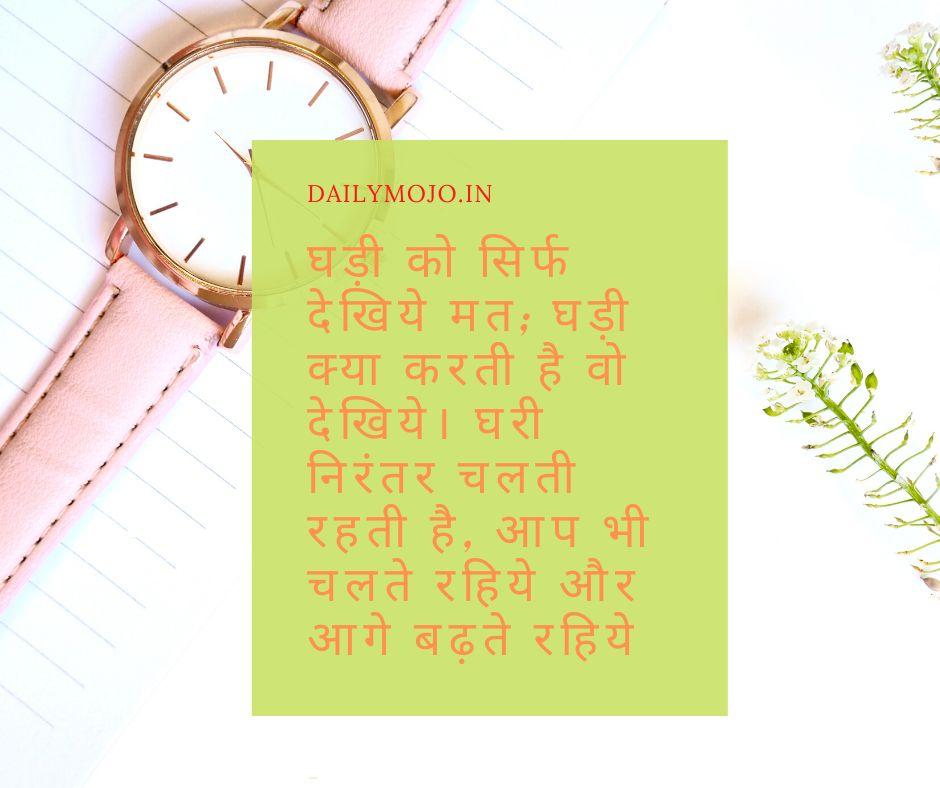 घड़ी को सिर्फ देखिये मत; घड़ी क्या करती है वो देखिये। घरी निरंतर चलती रहती है, आप भी चलते रहिये और आगे बढ़ते रहिये ।