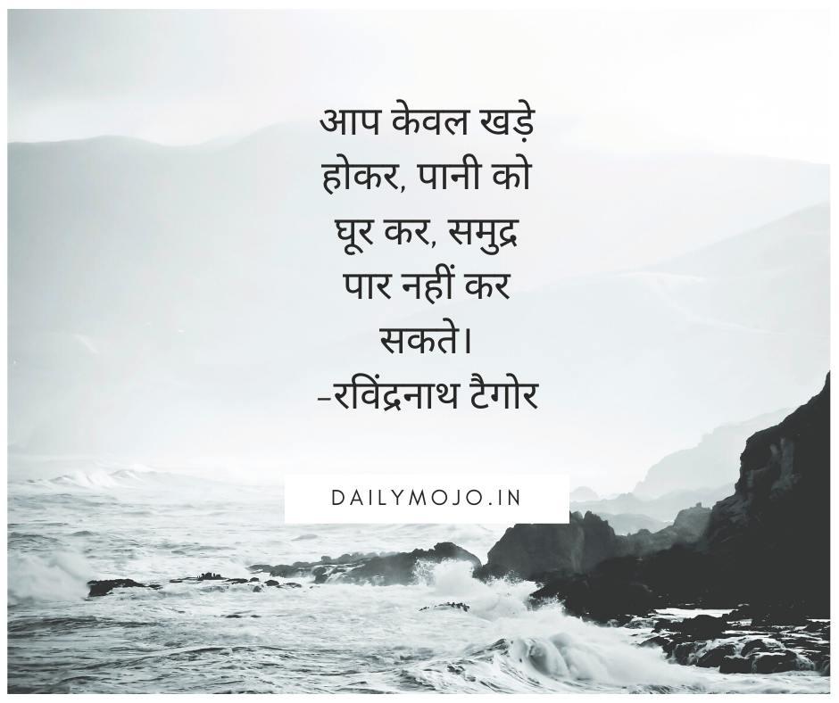 आप केवल खड़े होकर, पानी को घूर कर, समुद्र पार नहीं कर सकते। - रविंद्रनाथ टैगोर