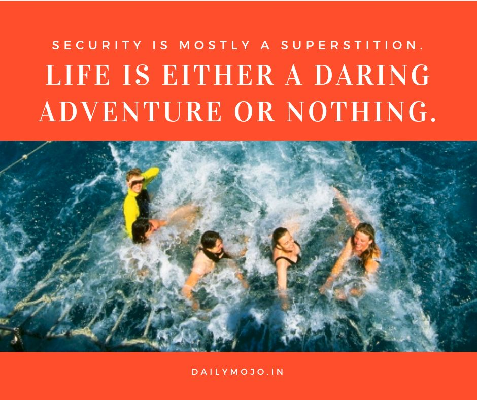 Security is mostly a superstition. Life is either a daring adventure or nothing.