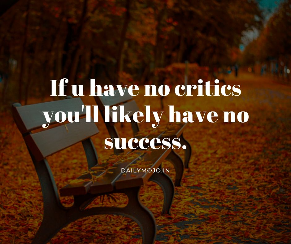 If you have no critics you'll likely have no success.