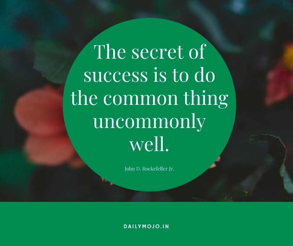 The secret of success is to do the common thing uncommonly well.
