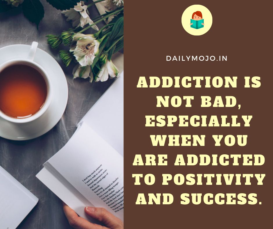 Addiction is not bad, especially when you are addicted to positivity and success.