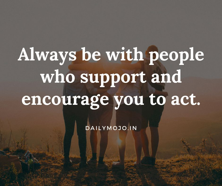 Always be with people who support and encourage you to act.