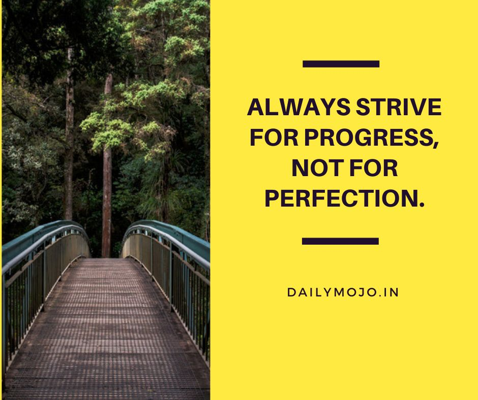 Always strive for progress, not for perfection.
