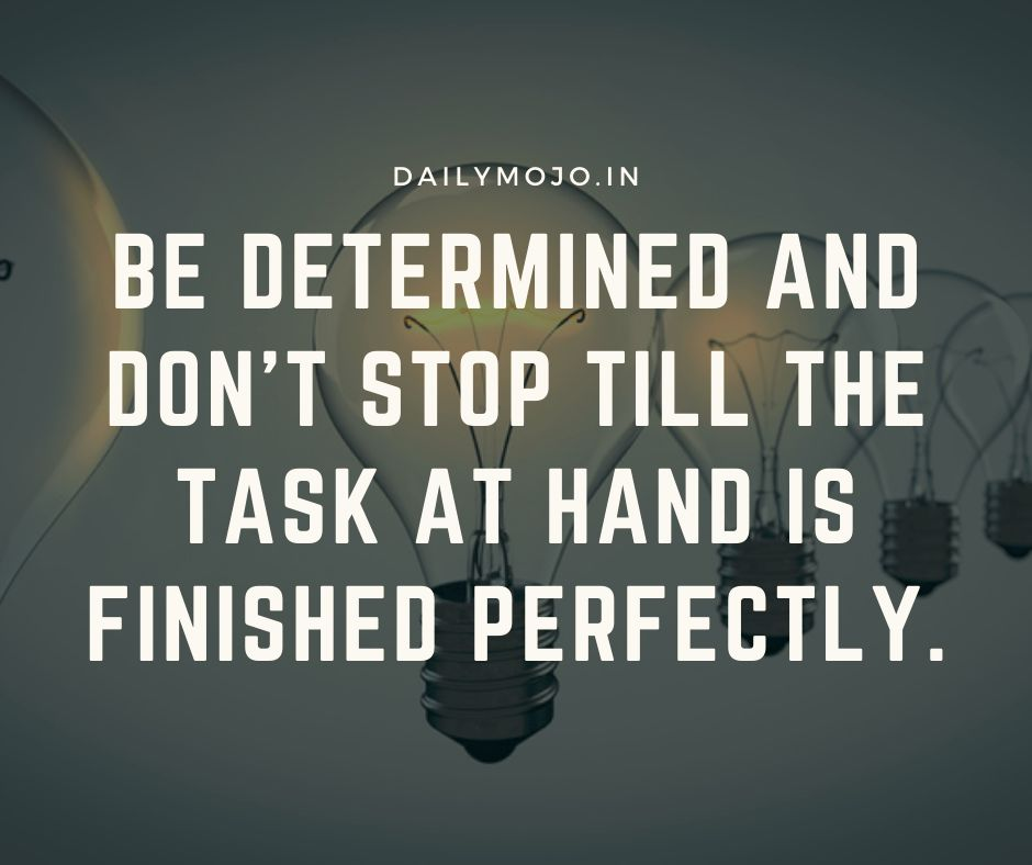 Be determined and don't stop till the task at hand is finished perfectly.