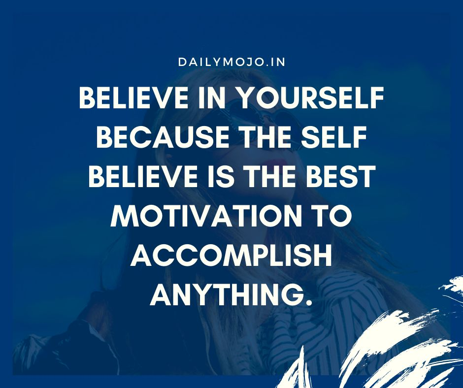Believe in yourself because the self believe is the best motivation to accomplish anything.