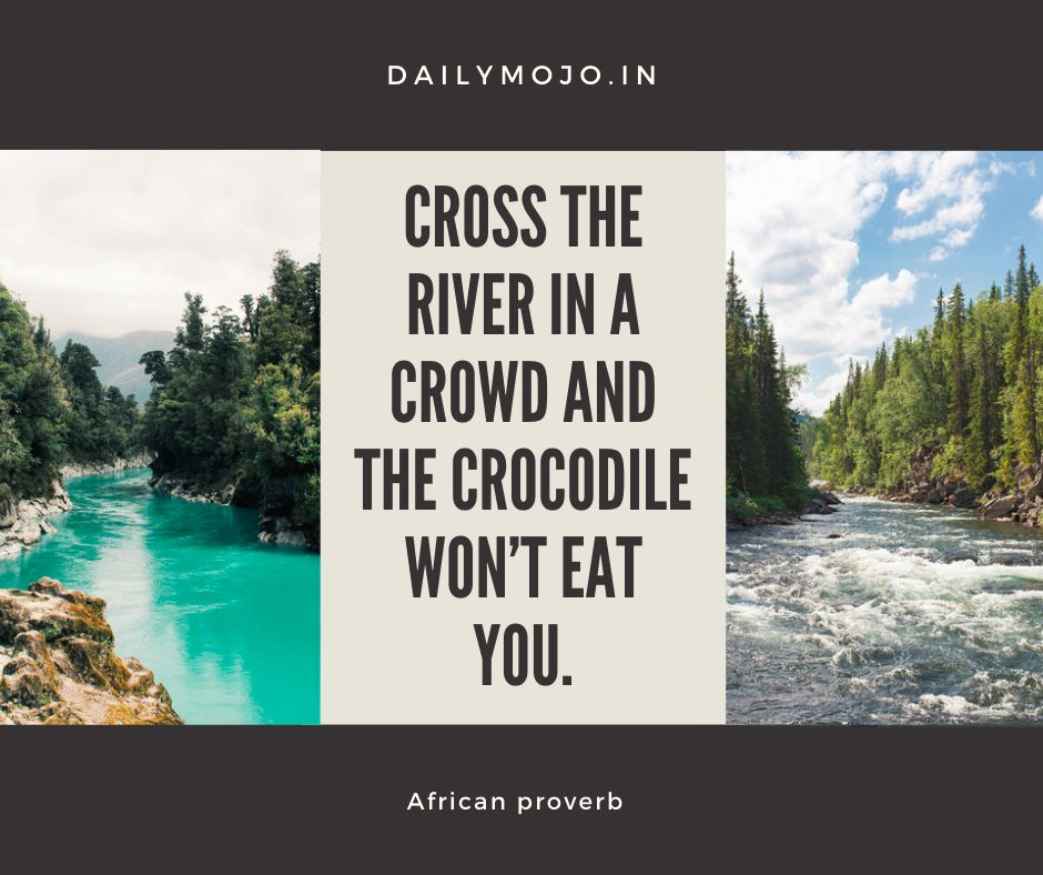 Cross the river in a crowd and the crocodile won't eat you.