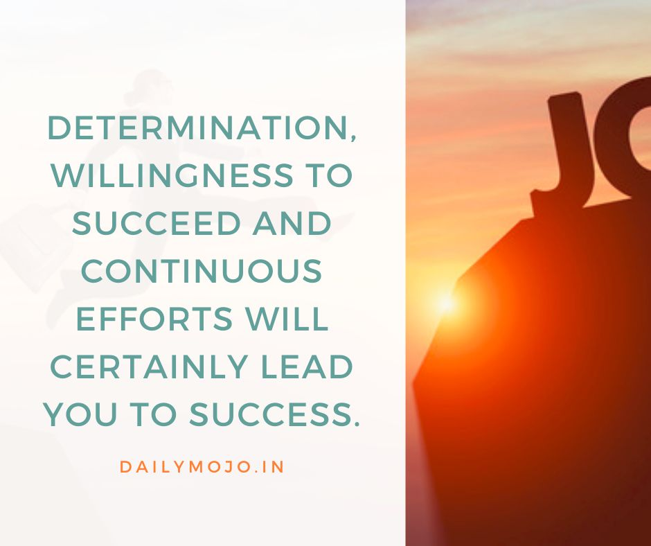 Determination, willingness to succeed and continuous efforts will certainly lead you to success.