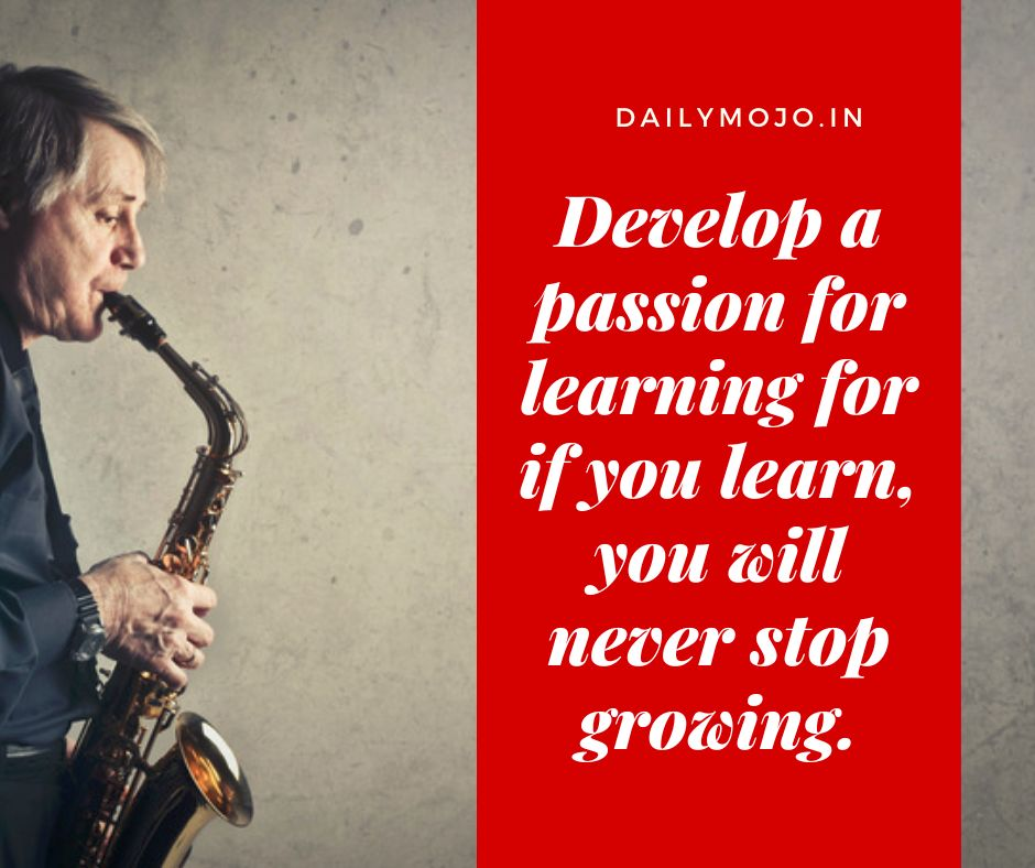 Develop a passion for learning for if you learn, you will never stop growing.