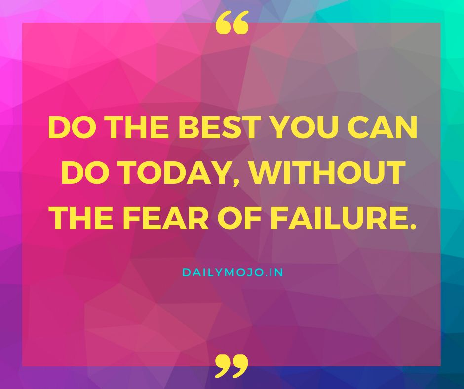Do the best you can do today, without the fear of failure.