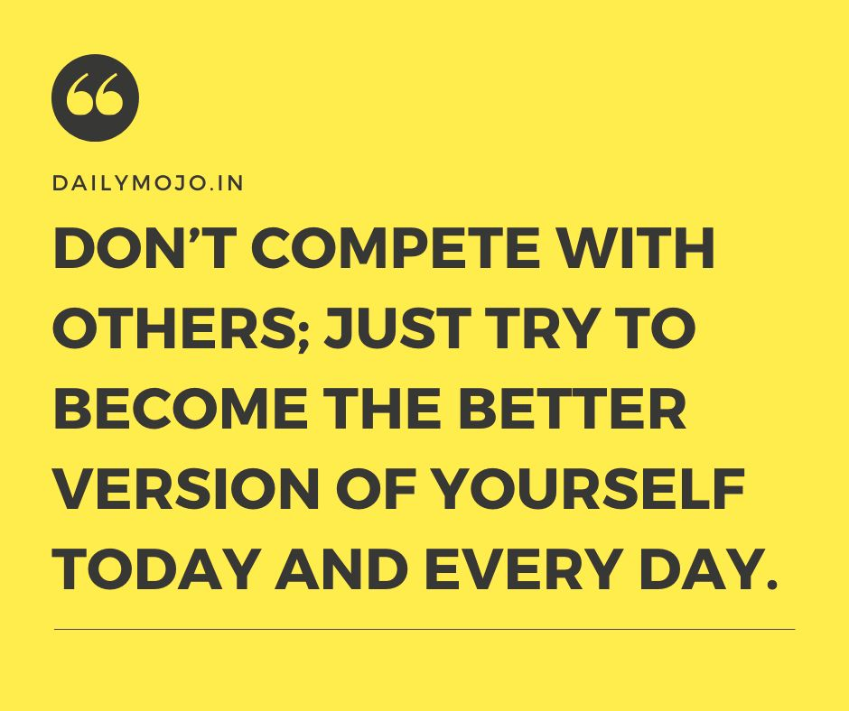 Don't compete with others; just try to become the better version of yourself today and every day.