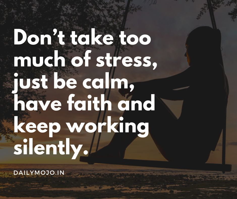 Don't take too much of stress, just be calm, have faith and keep working silently.
