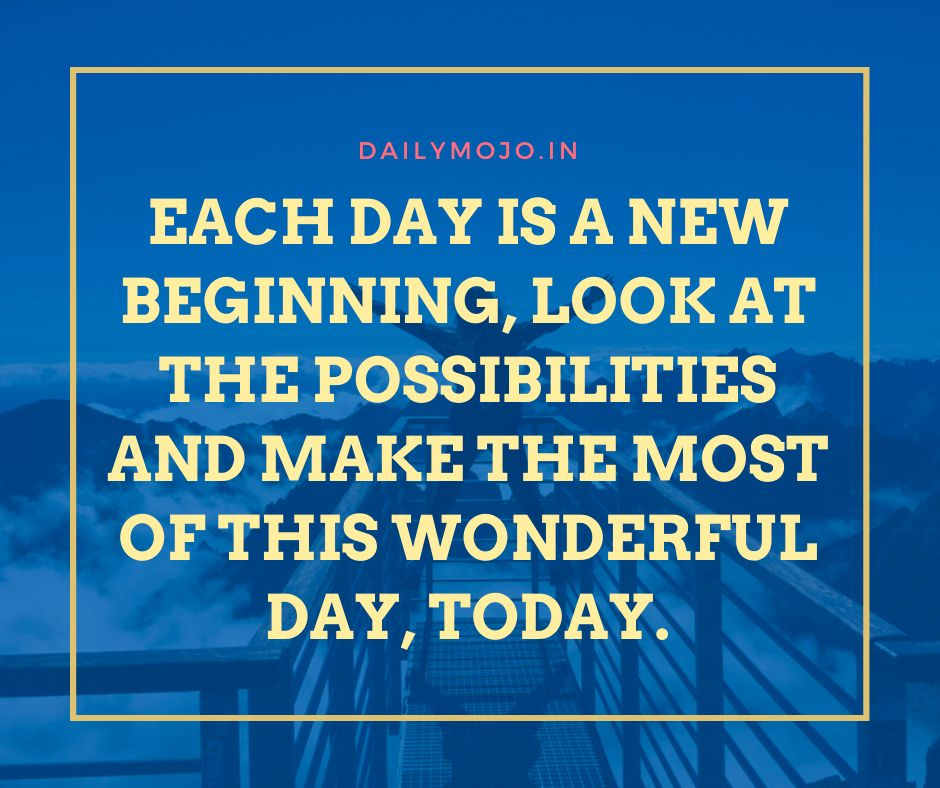 Each day is a new beginning, look at the possibilities and make the most of this wonderful day, today
