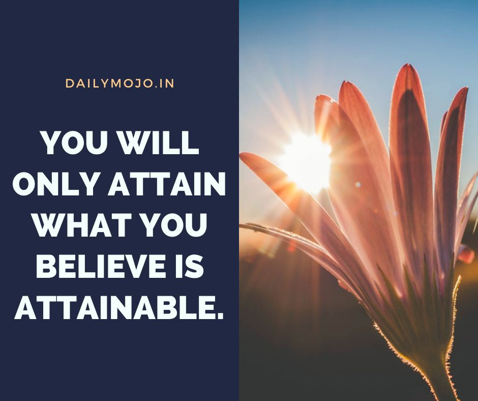 You will only attain what you believe is attainable.