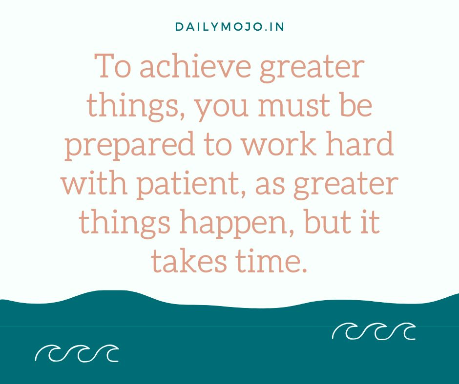 To achieve greater things, you must be prepared to work hard with patient, as greater things happen, but it takes time.