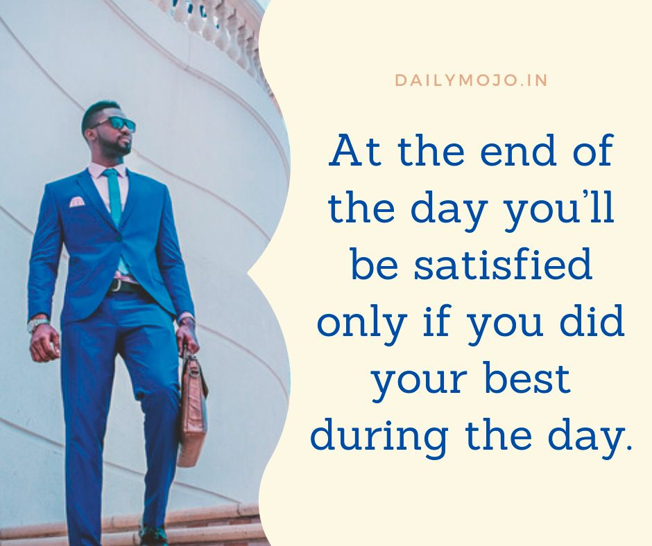 At the end of the day you'll be satisfied only if you did your best during the day.