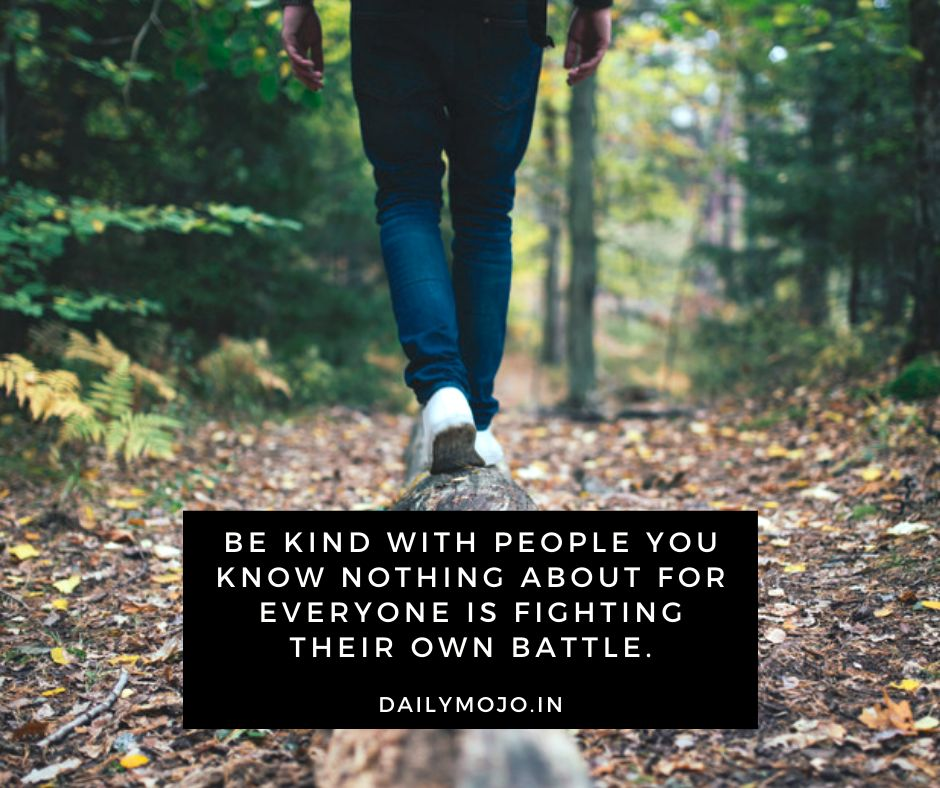 Be kind with people you know nothing about for everyone is fighting their own battle.