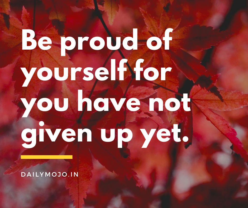 Be proud of yourself for you have not given up yet.