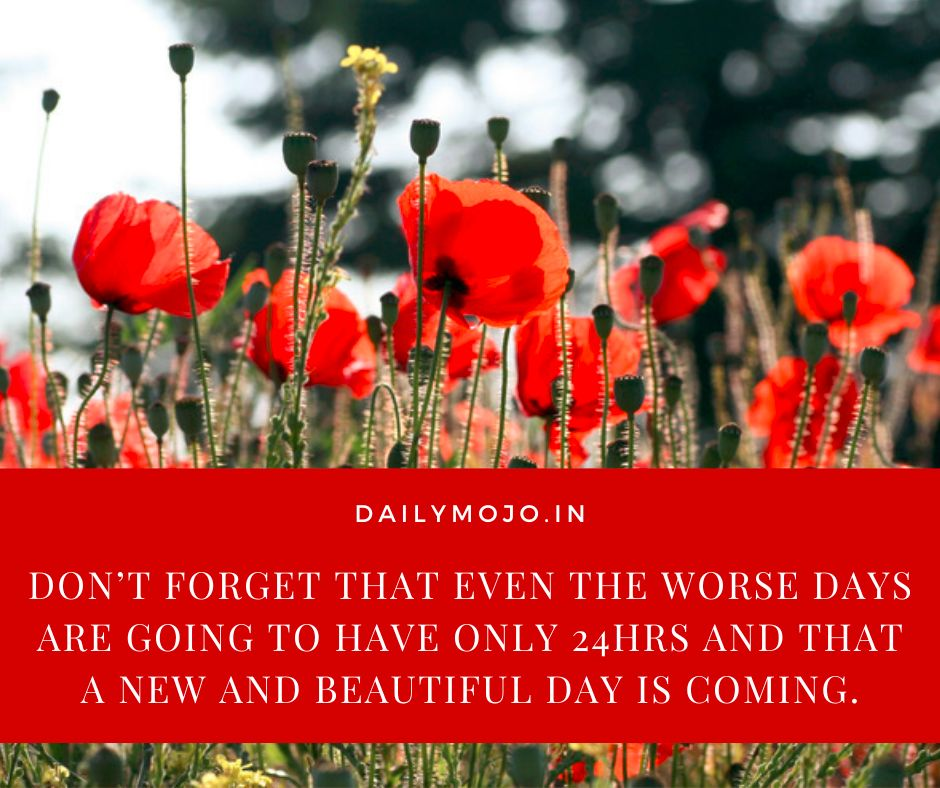 Don't forget that even the worse days are going to have only 24hrs and that a new and beautiful day is coming.