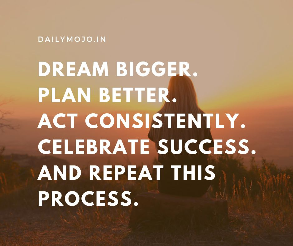 Dream bigger. Plan better. Act Consistently. Celebrate success. And repeat this process.