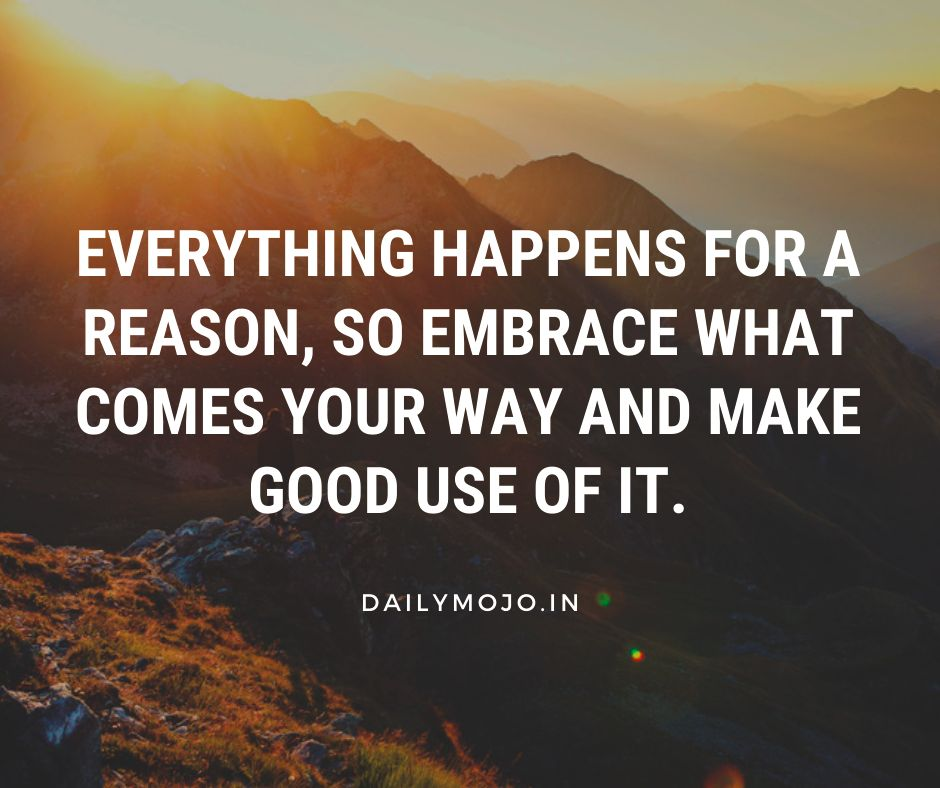 Everything happens for a reason, so embrace what comes your way and make good use of it.