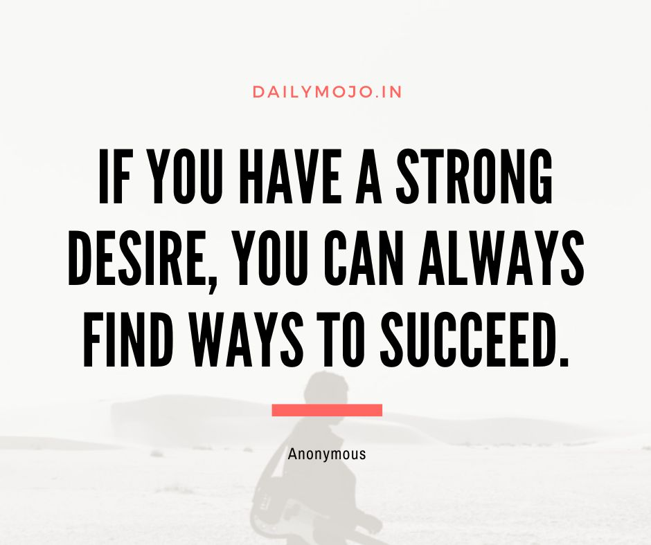 If you have a strong desire, you can always find ways to succeed.