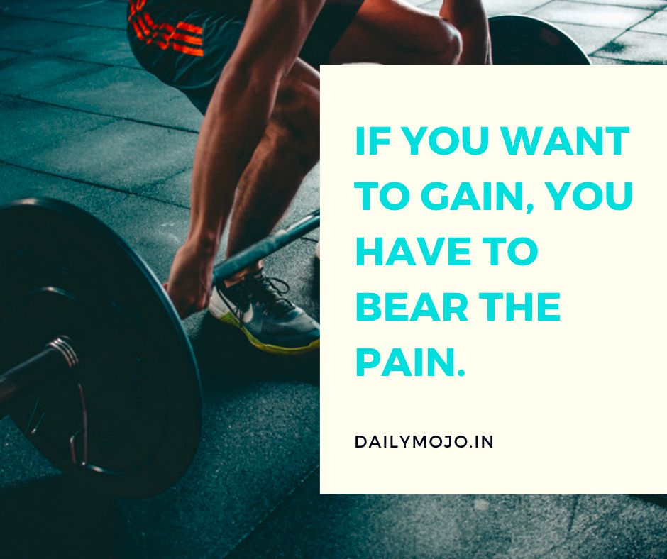 If you want to gain, you have to bear the pain.