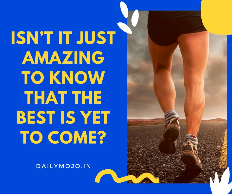Isn't it just amazing to know that the best is yet to come?