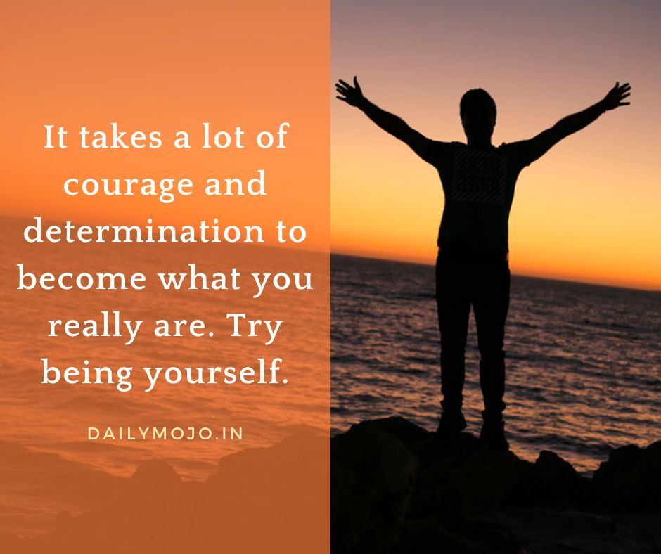 It takes a lot of courage and determination to become what you really are. Try being yourself.