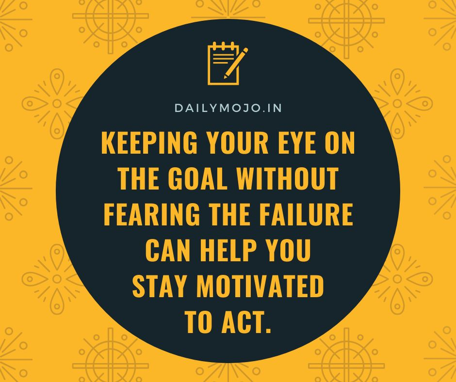 Keeping your eye on the goal without fearing the failure can help you stay motivated to act.