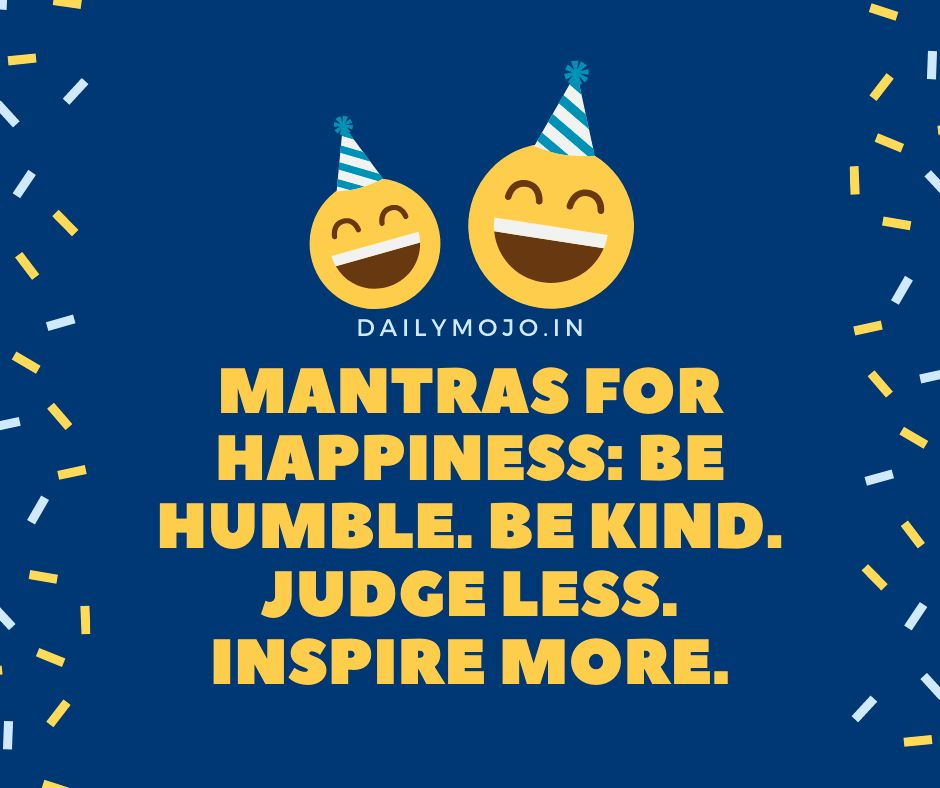 Mantras for happiness: Be humble. Be kind. Judge less. Inspire more.