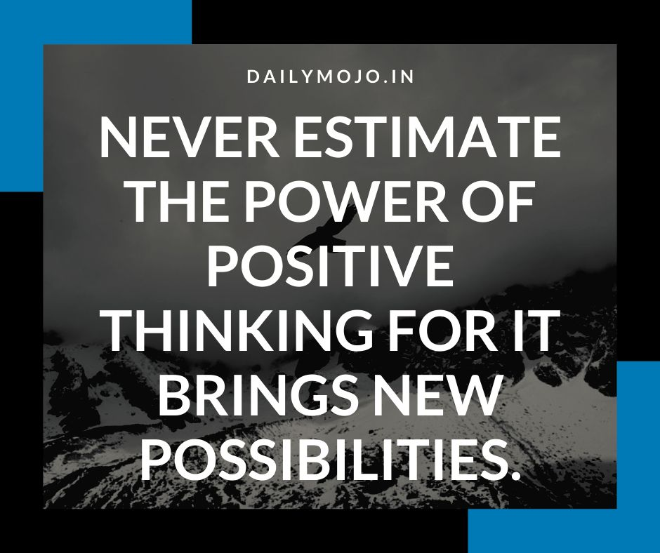 Never estimate the power of positive thinking for it brings new possibilities.