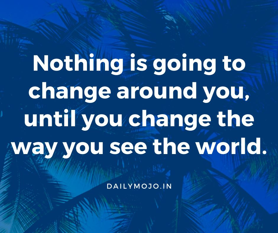 Nothing is going to change around you, until you change the way you see the world.