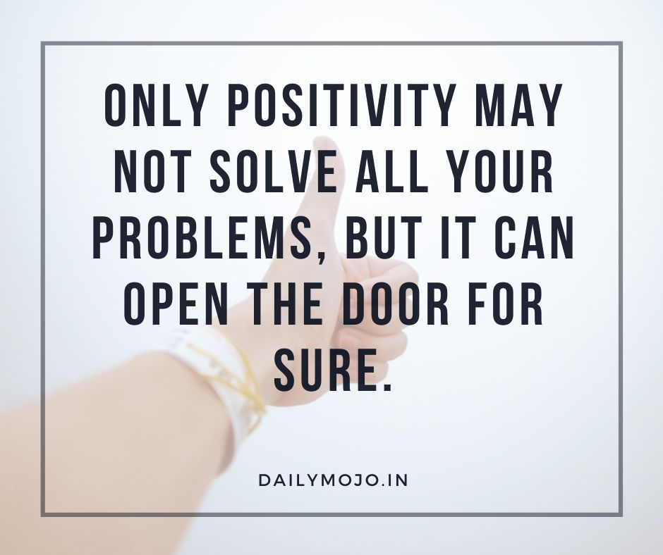 Only positivity may not solve all your problems, but it can open the door for sure.