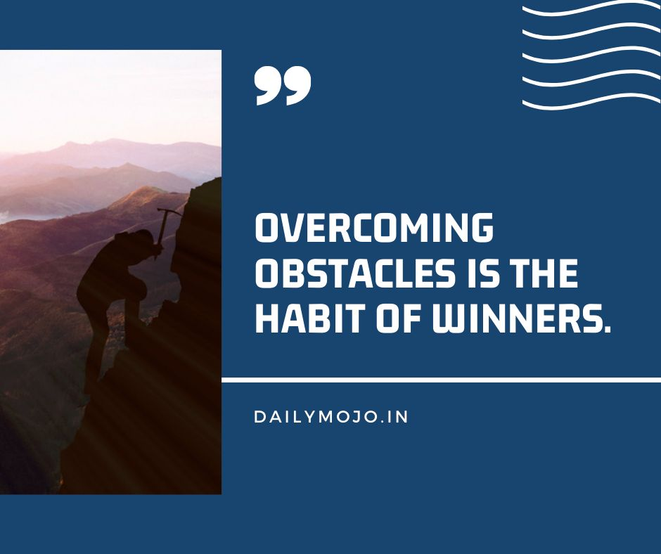 Overcoming obstacles is the habit of winners.