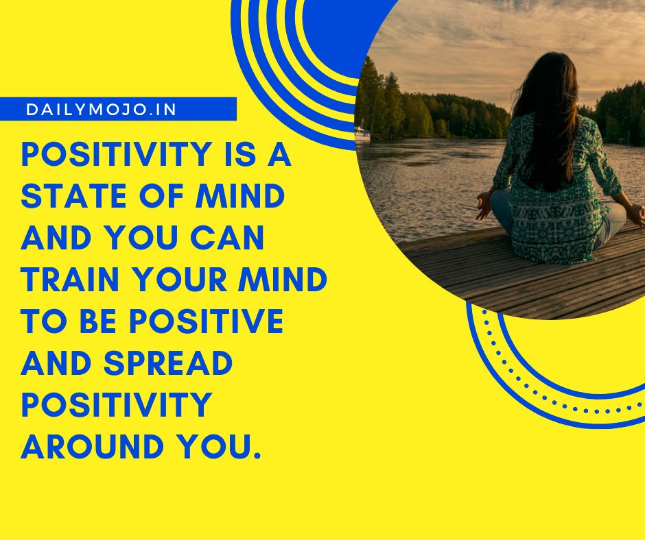 Positivity is a state of mind and you can train your mind to be positive and spread positivity around you.