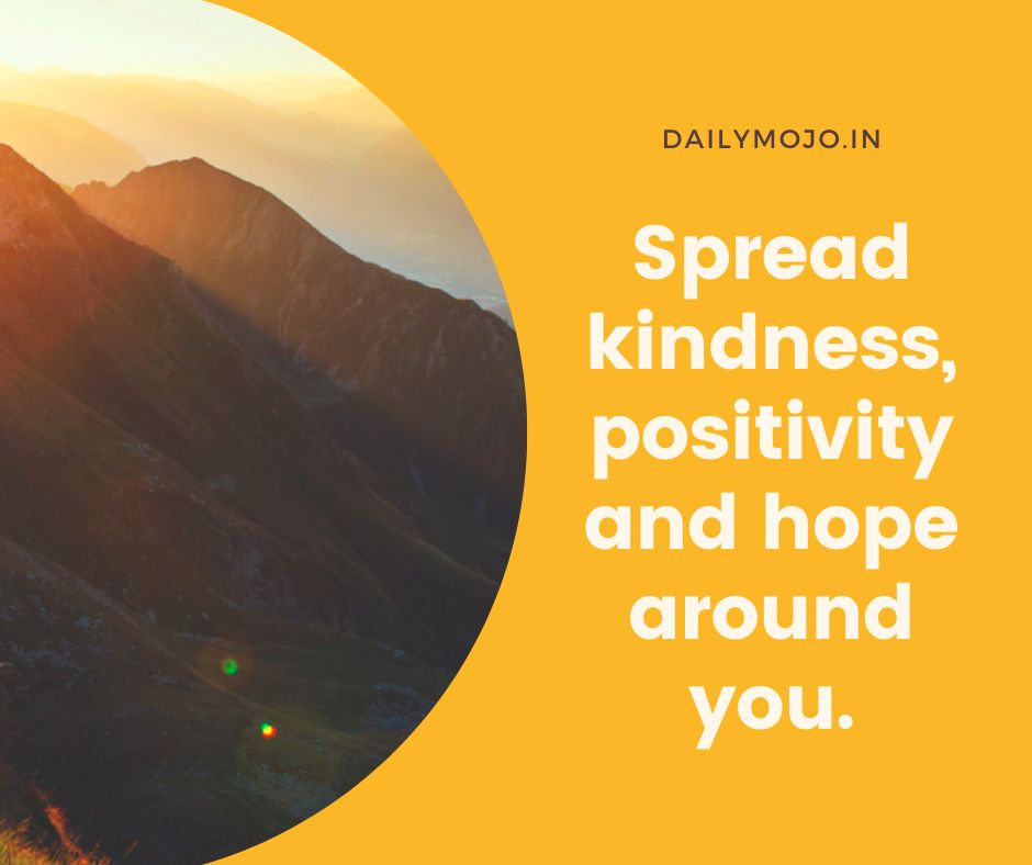 Spread kindness, positivity and hope around you.