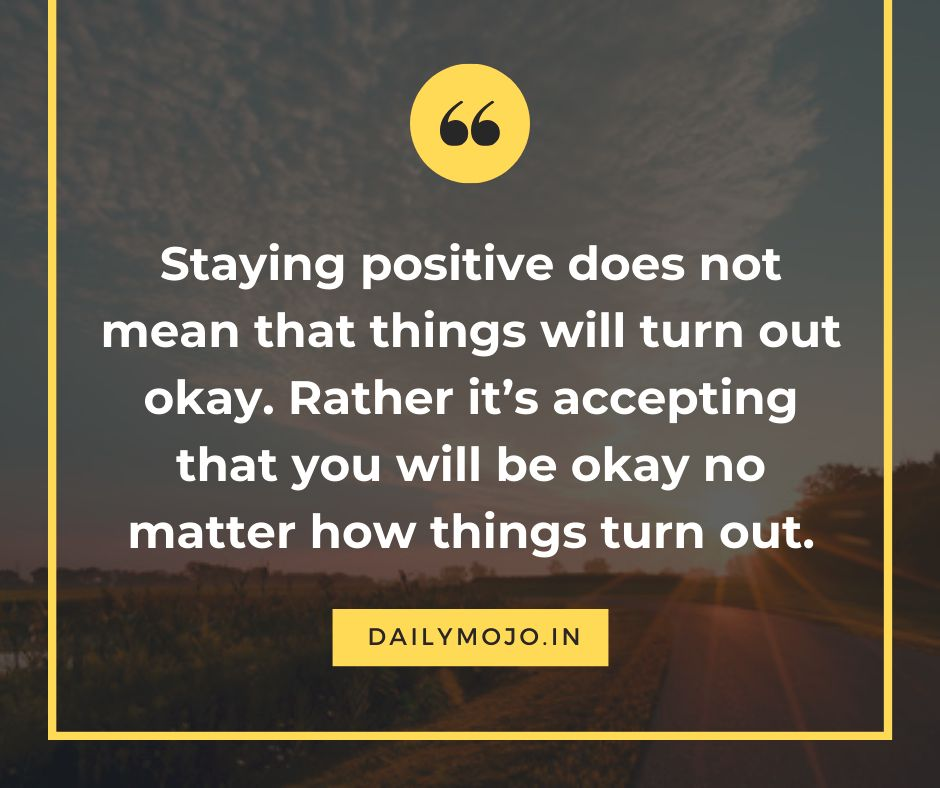Staying positive does not mean that things will turn out okay. Rather it's accepting that you will be okay no matter how things turn out.