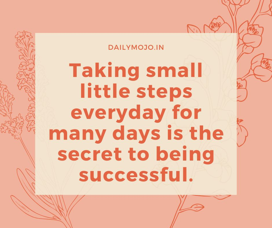 Taking small little steps everyday for many days is the secret to being successful.