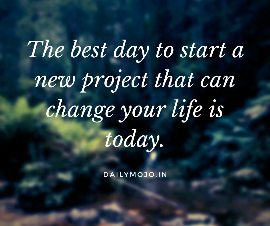 The best day to start a new project that can change your life is today.