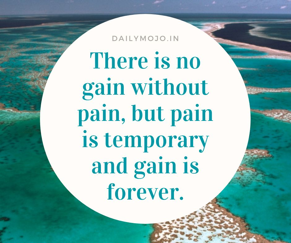 There is no gain without pain, but pain is temporary and gain is forever.