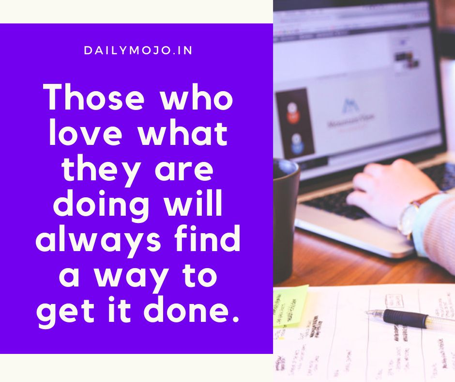 Those who love what they are doing will always find a way to get it done.