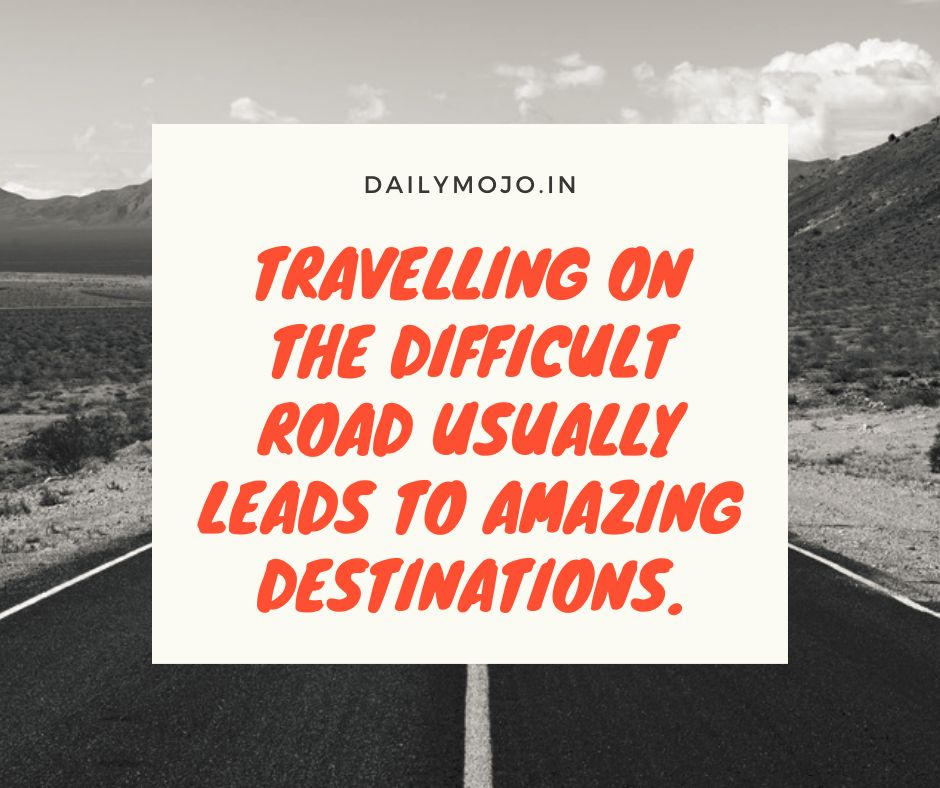 Travelling on the difficult road usually leads to amazing destinations.