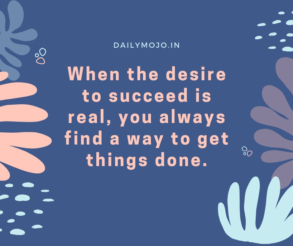 When the desire to succeed is real, you always find a way to get things done.