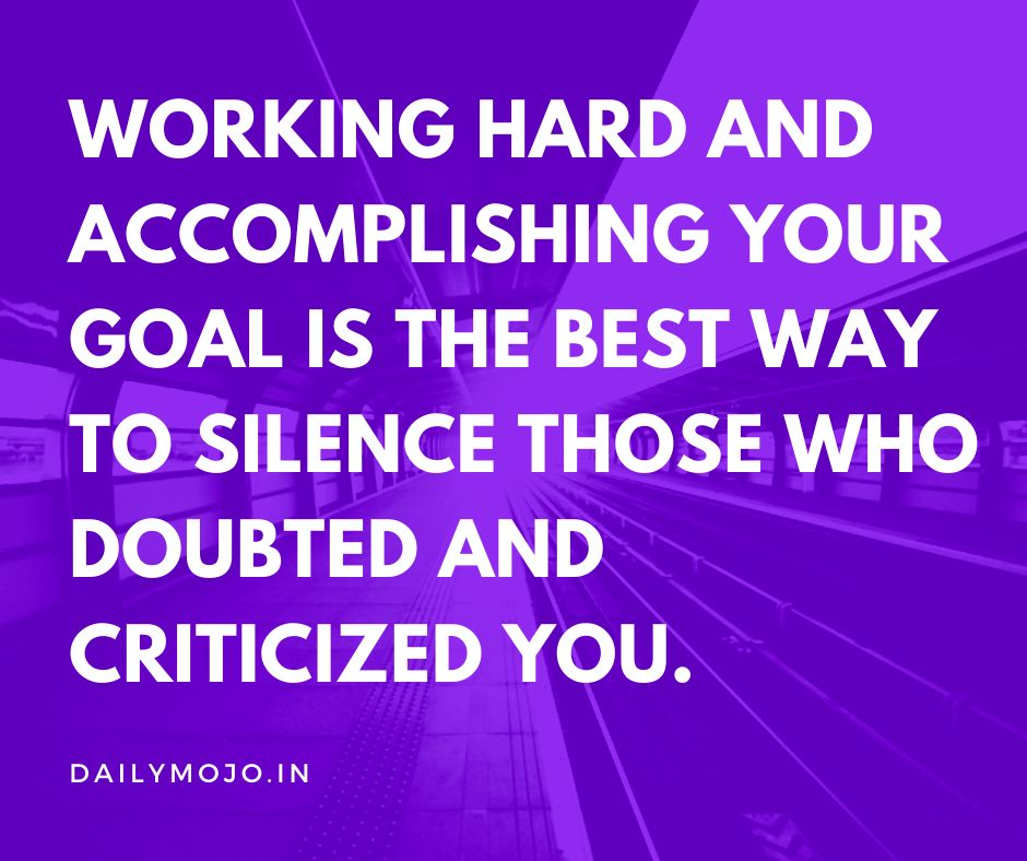 Working hard and accomplishing your goal is the best way to silence those who doubted and criticized you.