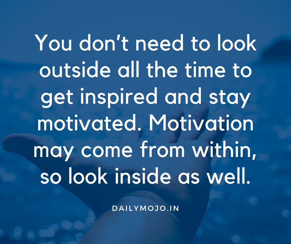 You don't need to look outside all the time to get inspired and stay motivated. Motivation may come from within, so look inside as well.